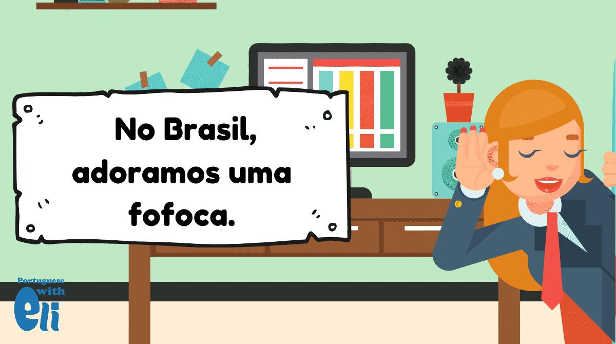 we love a gossip in Brazil - in Portuguese